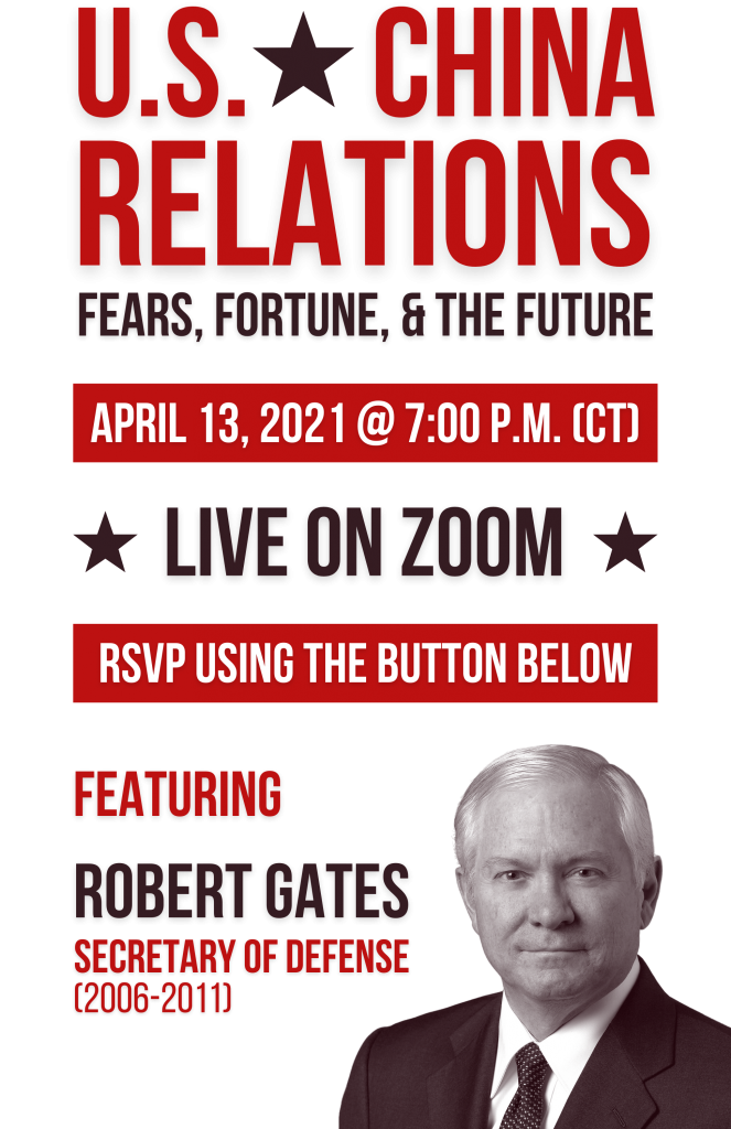 U.S.-China Relations: Fears, Fortune, & the Future -- April 13, 2021 @ 7:00 p.m. (CT) -- RSVP using the button below -- Featuring Robert Gates, Secretary of Defense (2006-2011)